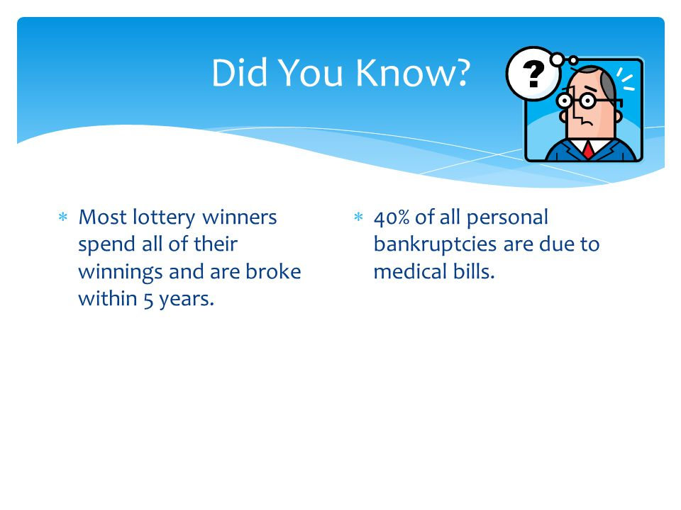 Did You Know.  Most lottery winners spend all of their winnings and are broke within 5 years.