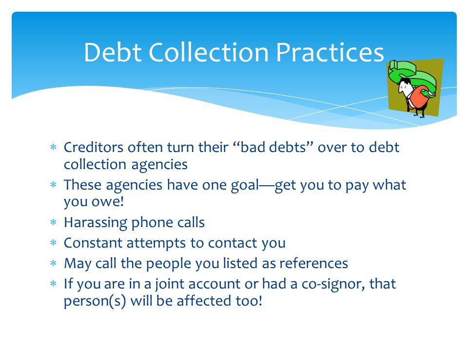  Creditors often turn their bad debts over to debt collection agencies  These agencies have one goal—get you to pay what you owe.