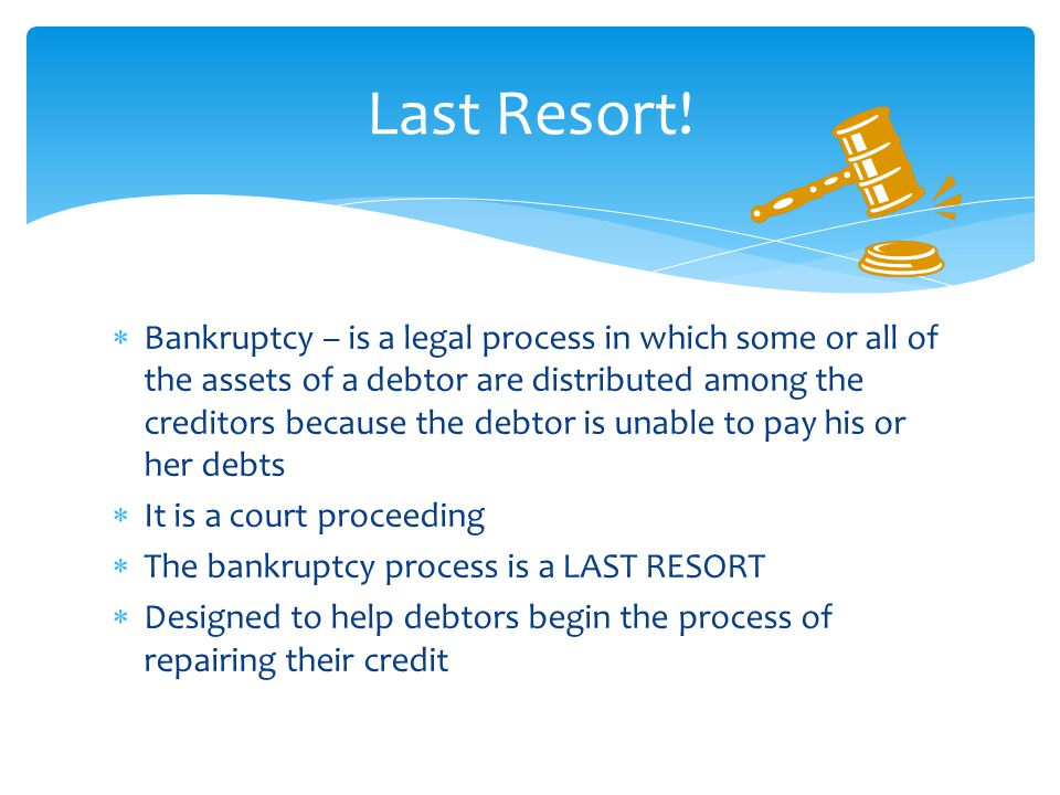  Bankruptcy – is a legal process in which some or all of the assets of a debtor are distributed among the creditors because the debtor is unable to pay his or her debts  It is a court proceeding  The bankruptcy process is a LAST RESORT  Designed to help debtors begin the process of repairing their credit Last Resort!