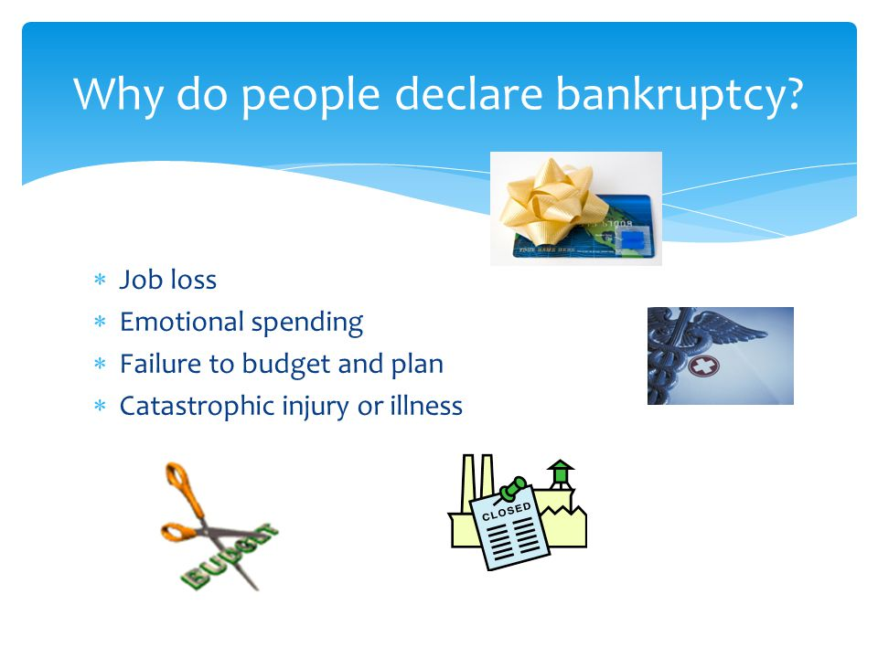 Job loss  Emotional spending  Failure to budget and plan  Catastrophic injury or illness Why do people declare bankruptcy