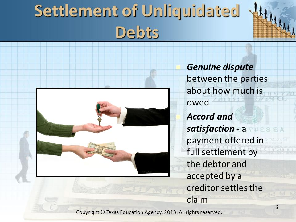 Settlement of Unliquidated Debts Genuine dispute between the parties about how much is owed Accord and satisfaction - a payment offered in full settlement by the debtor and accepted by a creditor settles the claim 6 Copyright © Texas Education Agency, 2013.
