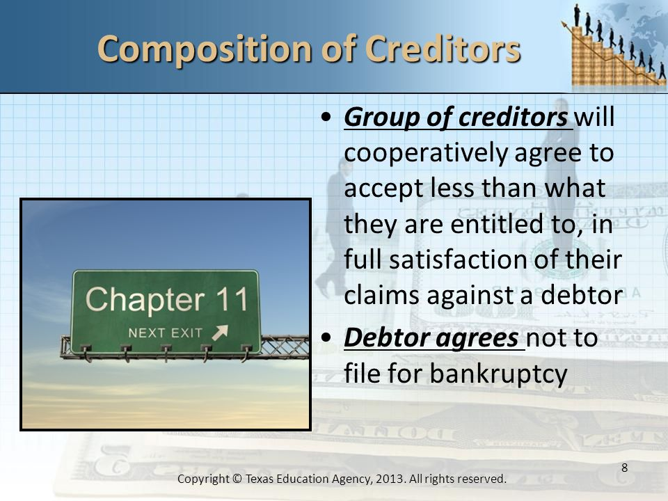 Composition of Creditors Group of creditors will cooperatively agree to accept less than what they are entitled to, in full satisfaction of their claims against a debtor Debtor agrees not to file for bankruptcy 8 Copyright © Texas Education Agency, 2013.