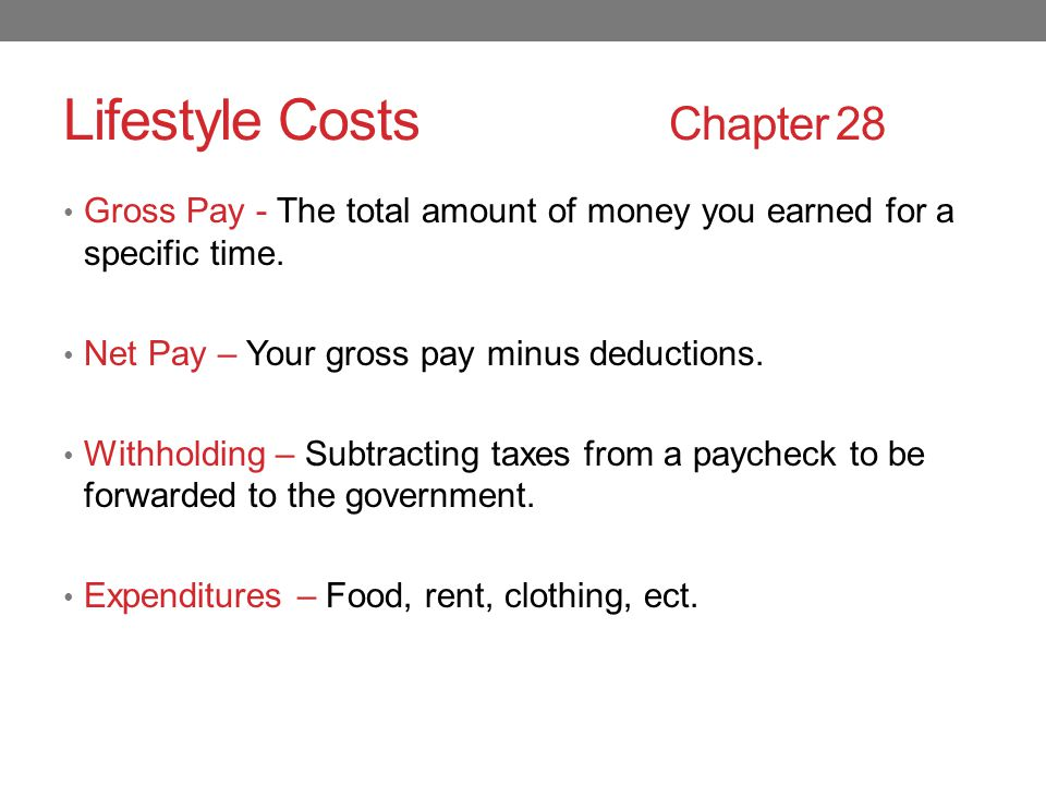 Lifestyle Costs Chapter 28 Gross Pay - The total amount of money you earned for a specific time.