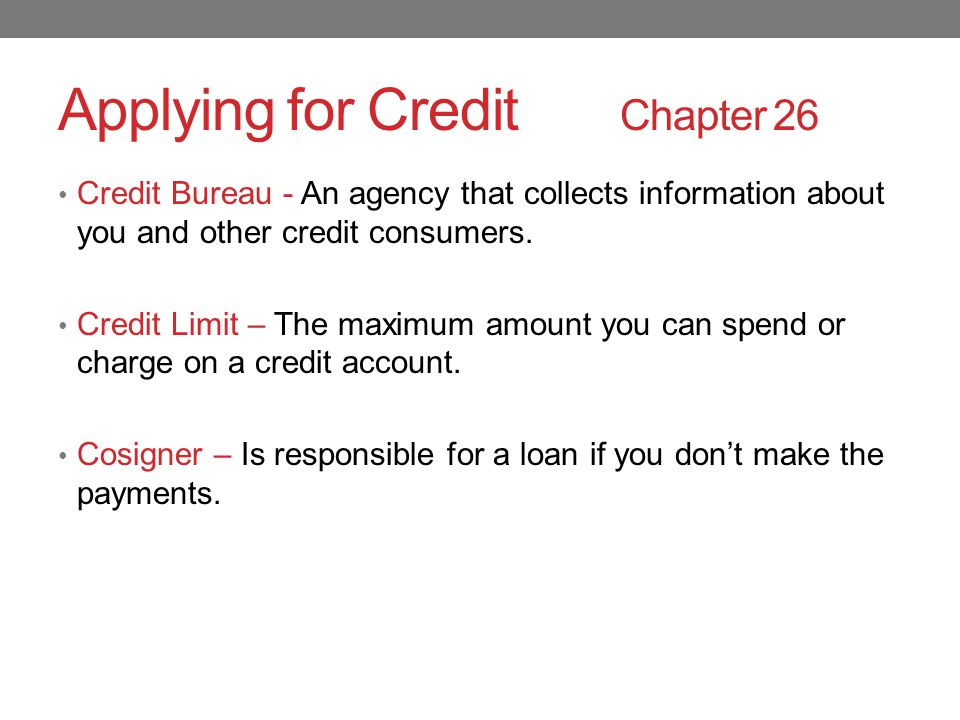 Applying for Credit Chapter 26 Credit Bureau - An agency that collects information about you and other credit consumers.