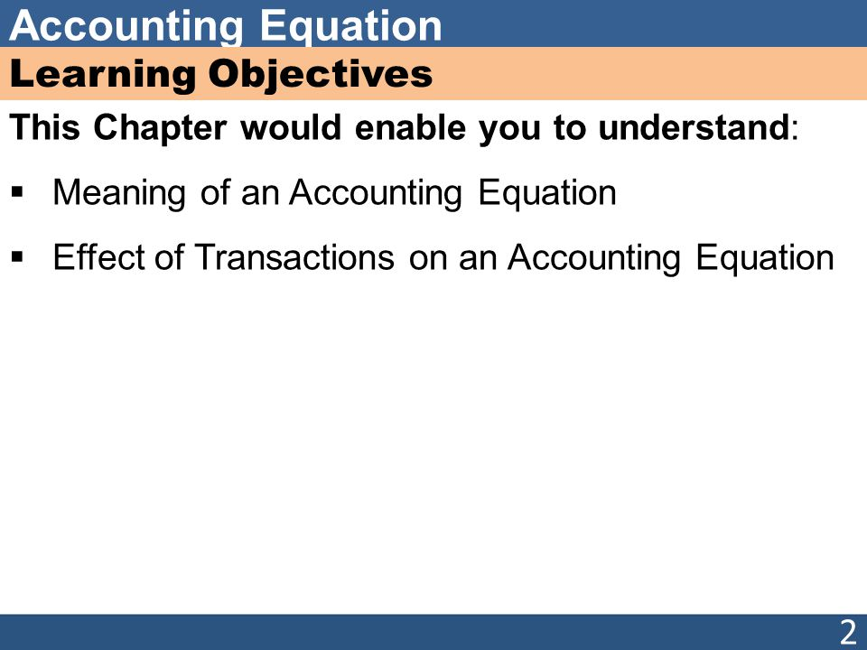 Learning Objectives This Chapter would enable you to understand:  Meaning of an Accounting Equation  Effect of Transactions on an Accounting Equation 2