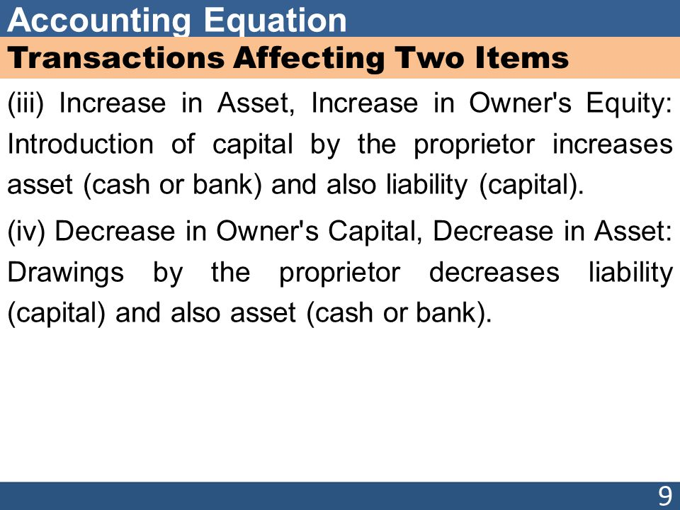 Accounting Equation Transactions Affecting Two Items (iii) Increase in Asset, Increase in Owner s Equity: Introduction of capital by the proprietor increases asset (cash or bank) and also liability (capital).
