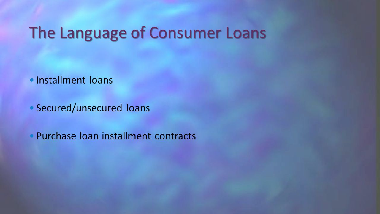 Installment loans Secured/unsecured loans Purchase loan installment contracts The Language of Consumer Loans
