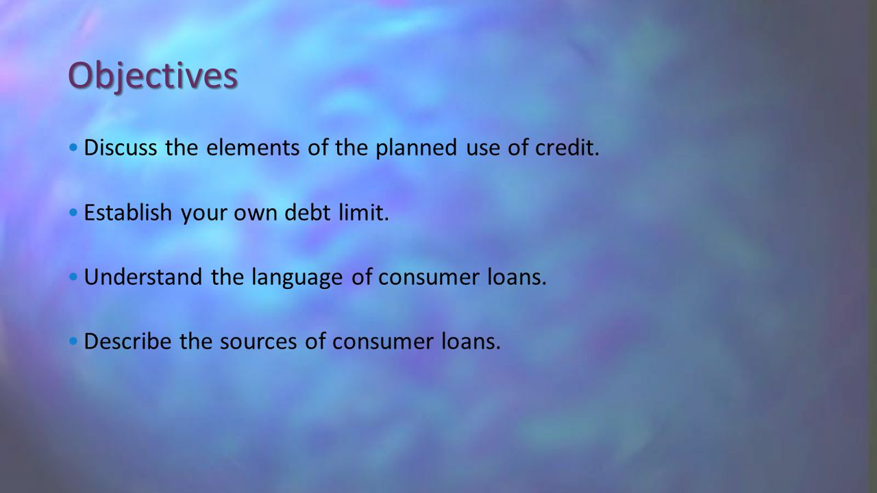 Objectives Discuss the elements of the planned use of credit.