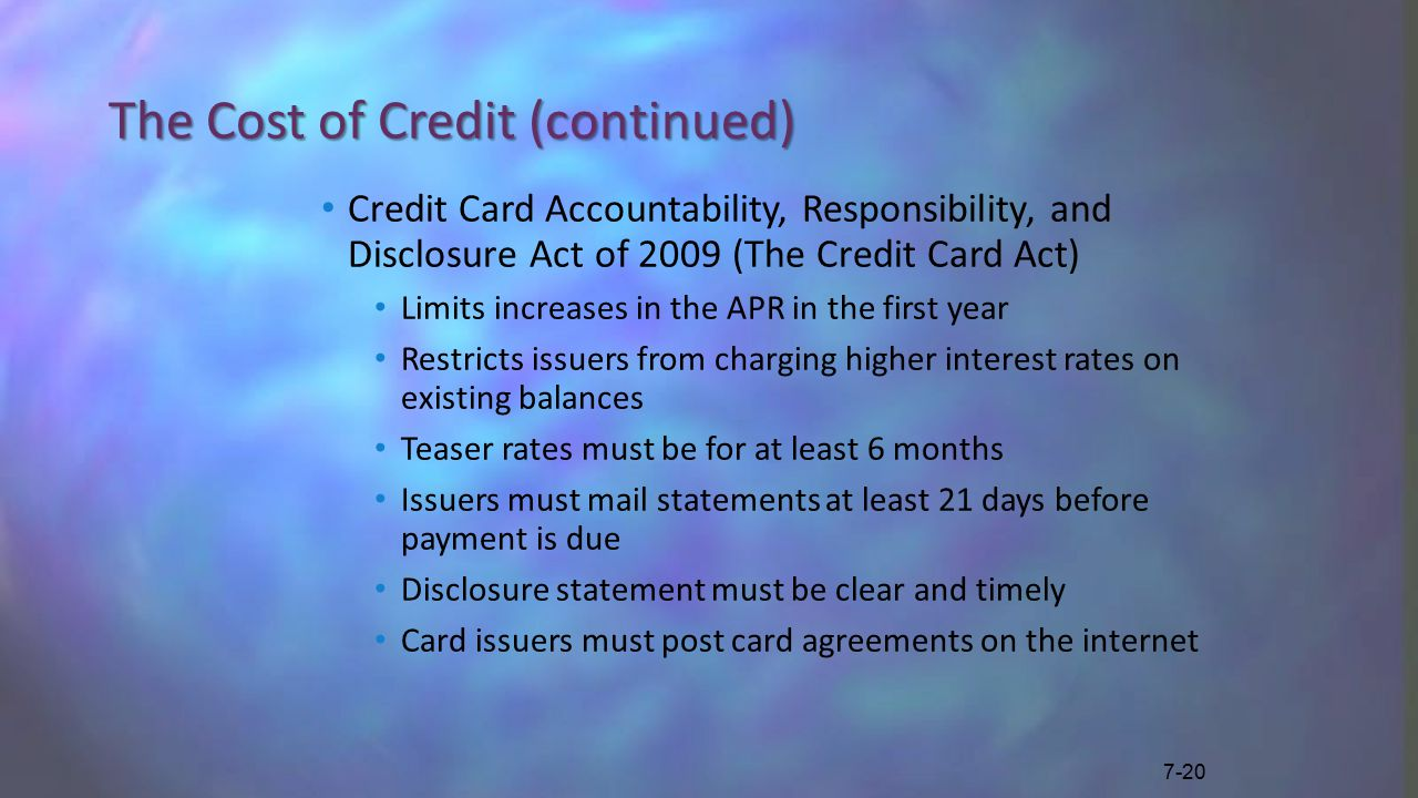 The Cost of Credit (continued) Credit Card Accountability, Responsibility, and Disclosure Act of 2009 (The Credit Card Act) Limits increases in the APR in the first year Restricts issuers from charging higher interest rates on existing balances Teaser rates must be for at least 6 months Issuers must mail statements at least 21 days before payment is due Disclosure statement must be clear and timely Card issuers must post card agreements on the internet 7-20