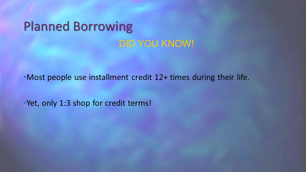 Planned Borrowing Most people use installment credit 12+ times during their life.