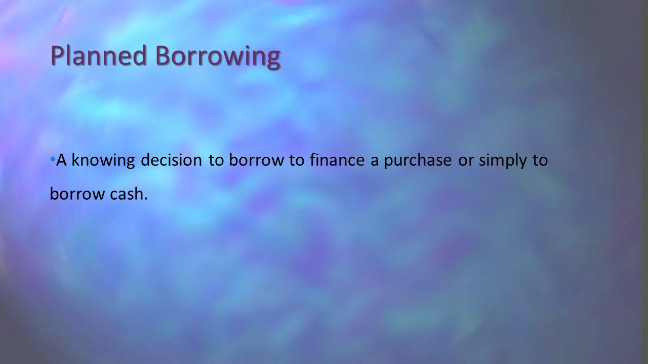 Planned Borrowing A knowing decision to borrow to finance a purchase or simply to borrow cash.