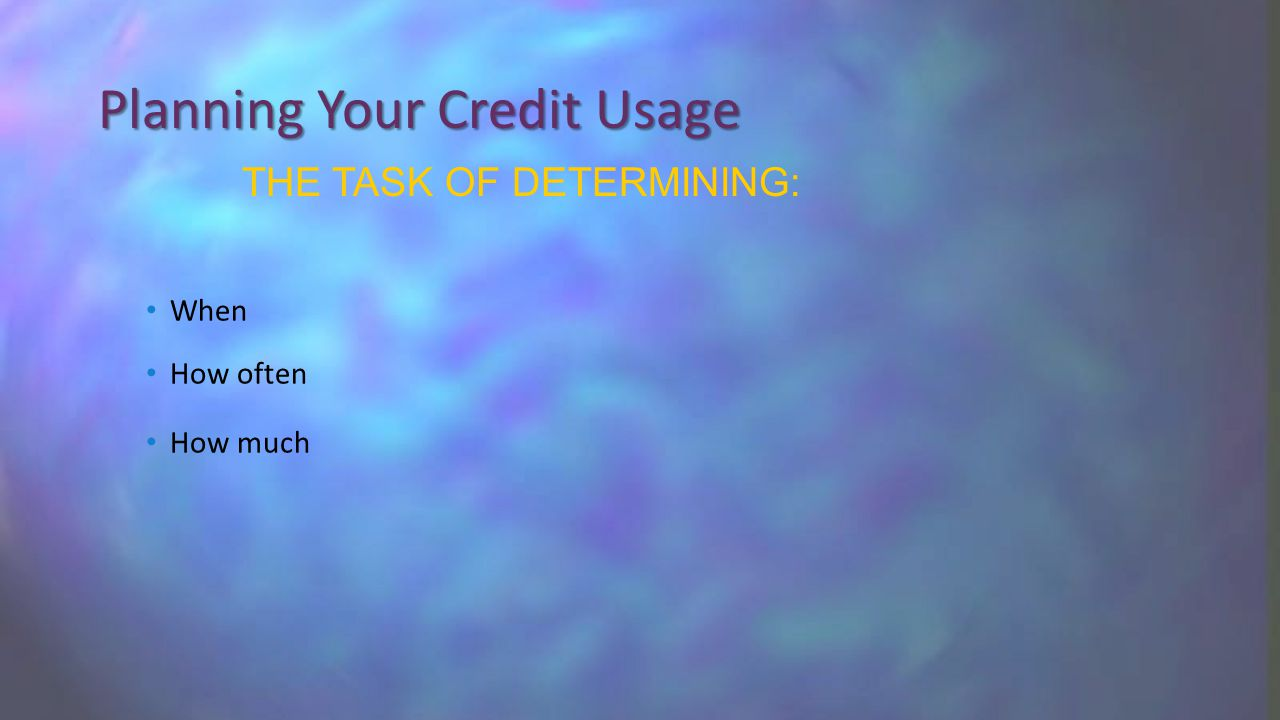 Planning Your Credit Usage When How often How much THE TASK OF DETERMINING: