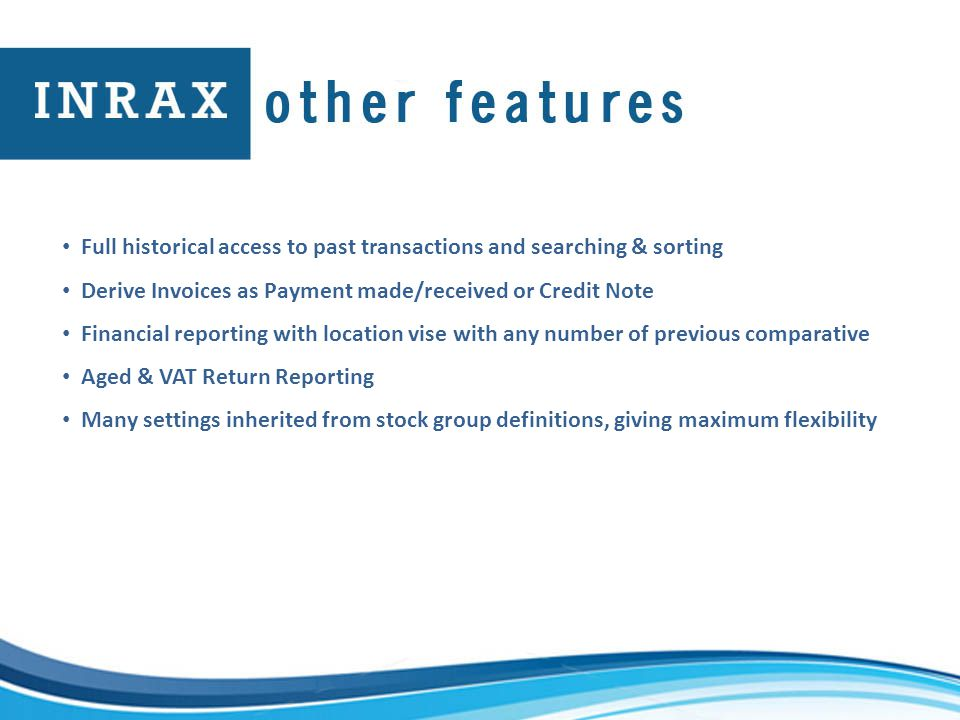 Full historical access to past transactions and searching & sorting Derive Invoices as Payment made/received or Credit Note Financial reporting with location vise with any number of previous comparative Aged & VAT Return Reporting Many settings inherited from stock group definitions, giving maximum flexibility