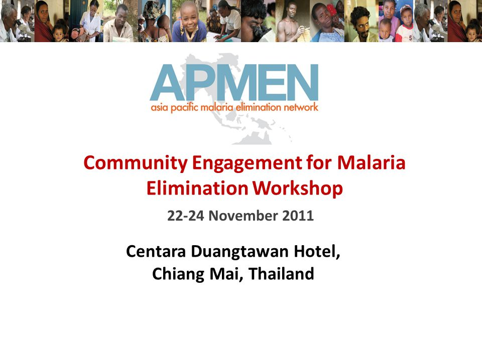 22-24 November 2011 Community Engagement for Malaria Elimination Workshop Centara Duangtawan Hotel, Chiang Mai, Thailand
