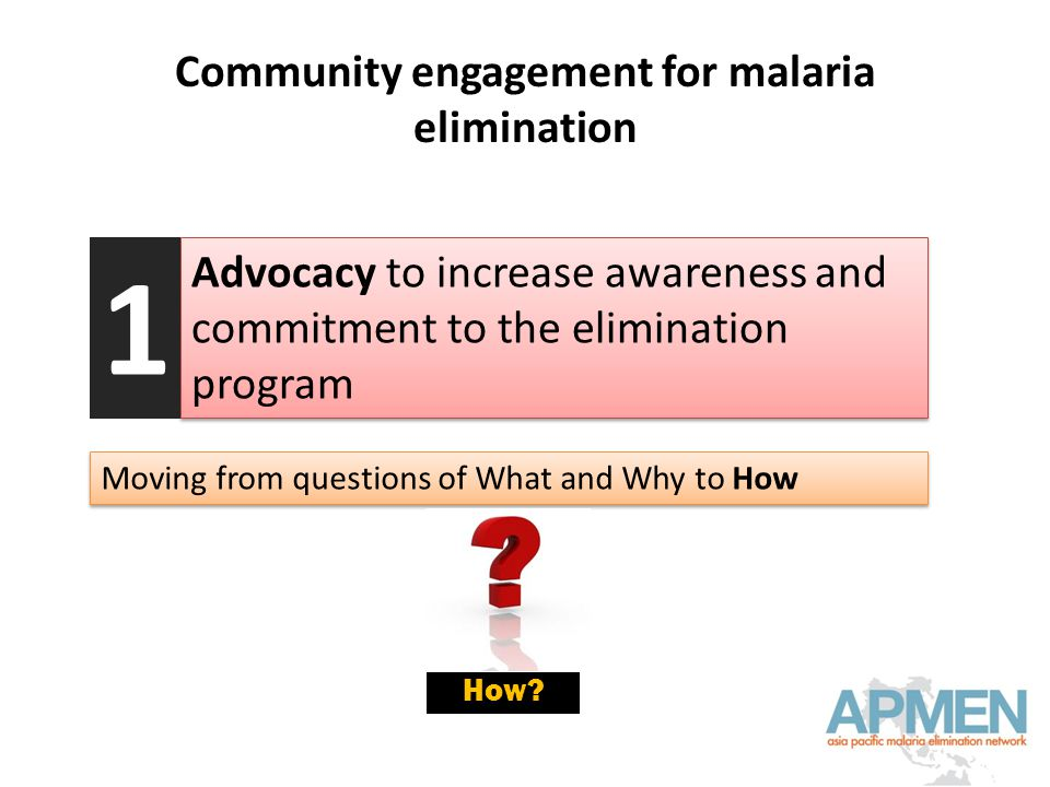 Community engagement for malaria elimination Advocacy to increase awareness and commitment to the elimination program 1 Moving from questions of What and Why to How How