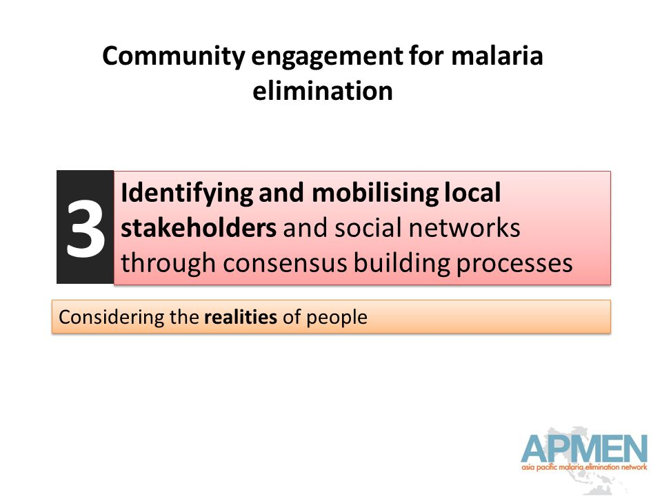 Community engagement for malaria elimination Identifying and mobilising local stakeholders and social networks through consensus building processes 3 Considering the realities of people