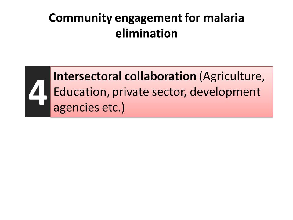 Community engagement for malaria elimination Intersectoral collaboration (Agriculture, Education, private sector, development agencies etc.) 4