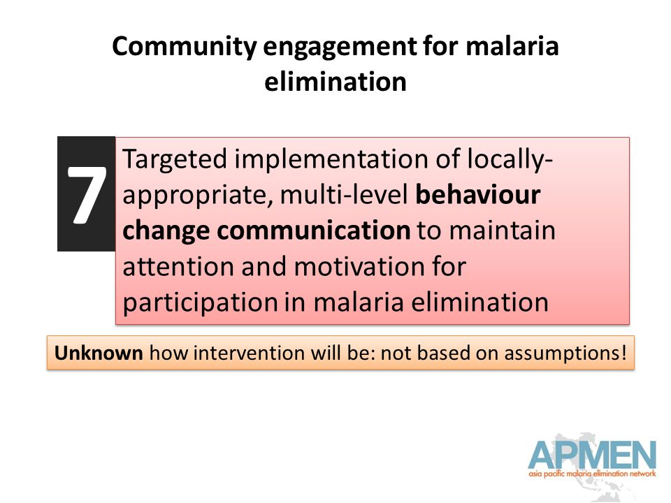 Community engagement for malaria elimination Targeted implementation of locally- appropriate, multi-level behaviour change communication to maintain attention and motivation for participation in malaria elimination 7 Unknown how intervention will be: not based on assumptions!