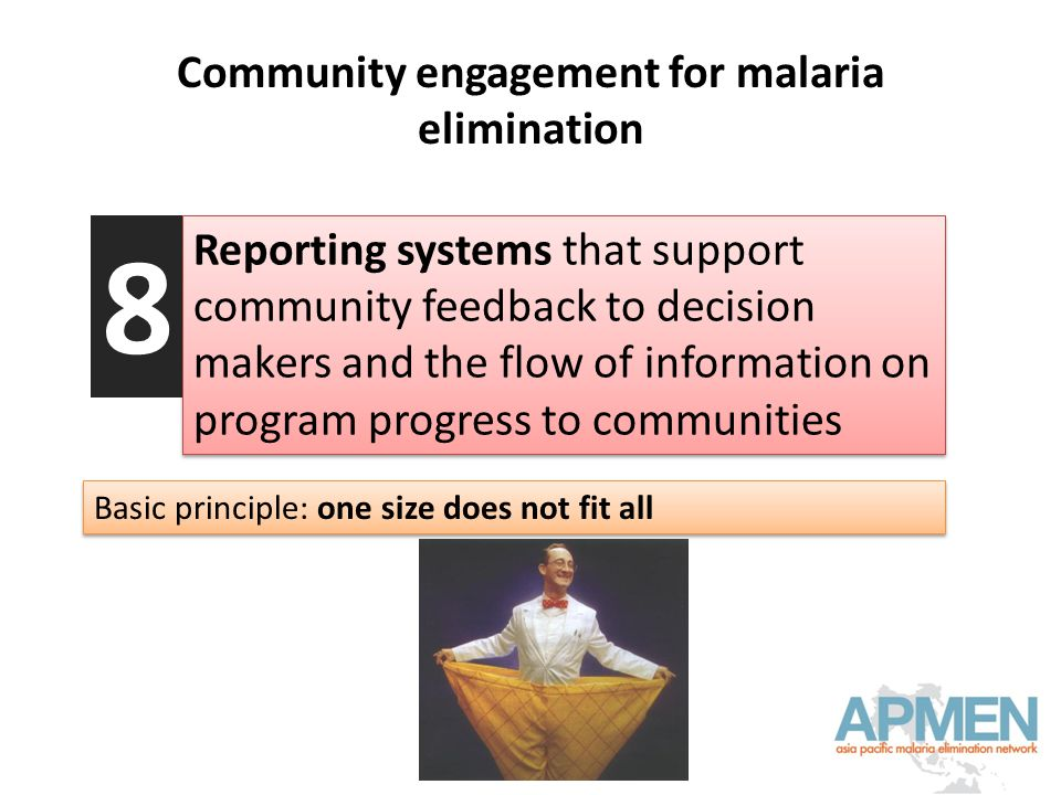 Community engagement for malaria elimination Reporting systems that support community feedback to decision makers and the flow of information on program progress to communities 8 Basic principle: one size does not fit all