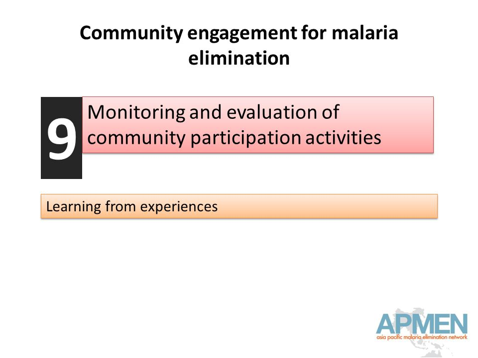 Community engagement for malaria elimination Monitoring and evaluation of community participation activities 9 Learning from experiences
