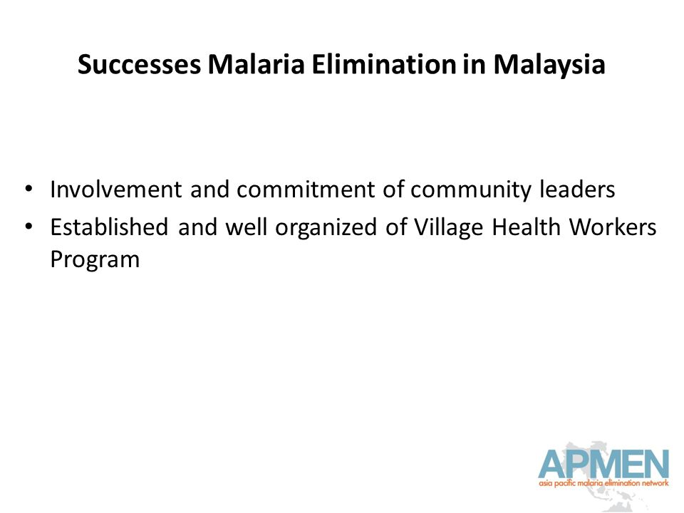 Successes Malaria Elimination in Malaysia Involvement and commitment of community leaders Established and well organized of Village Health Workers Program