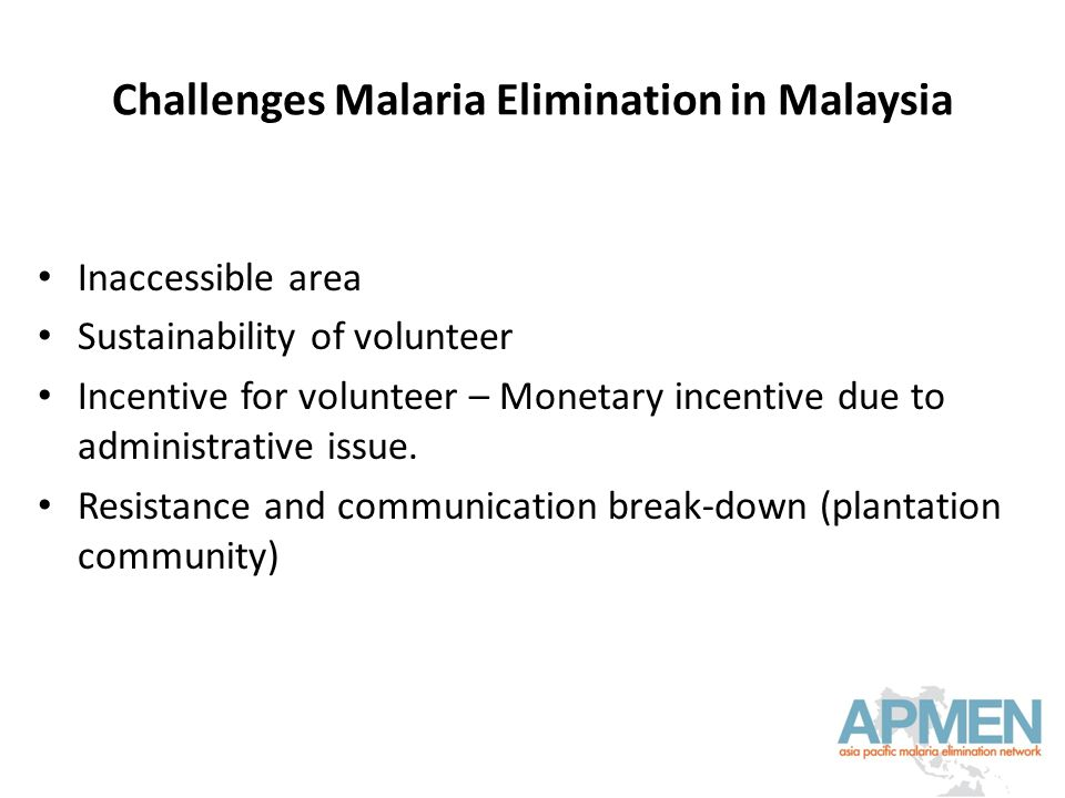 Challenges Malaria Elimination in Malaysia Inaccessible area Sustainability of volunteer Incentive for volunteer – Monetary incentive due to administrative issue.