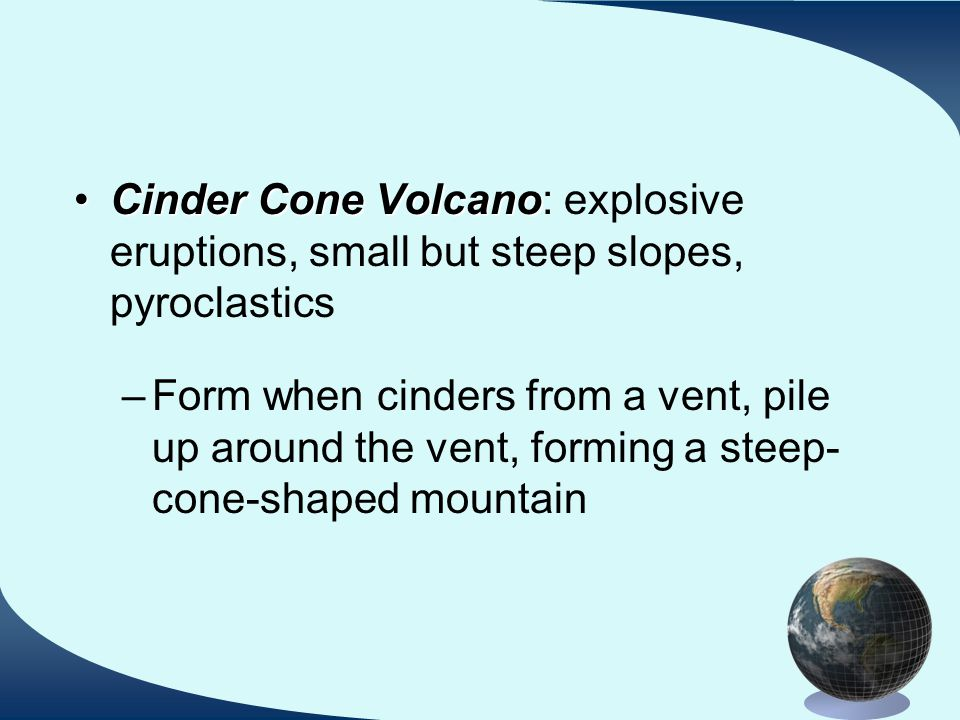 Cinder Cone VolcanoCinder Cone Volcano: explosive eruptions, small but steep slopes, pyroclastics –Form when cinders from a vent, pile up around the vent, forming a steep- cone-shaped mountain