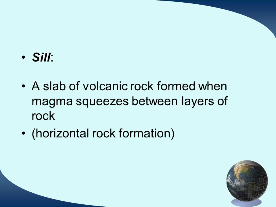 SillSill: A slab of volcanic rock formed when magma squeezes between layers of rock (horizontal rock formation)
