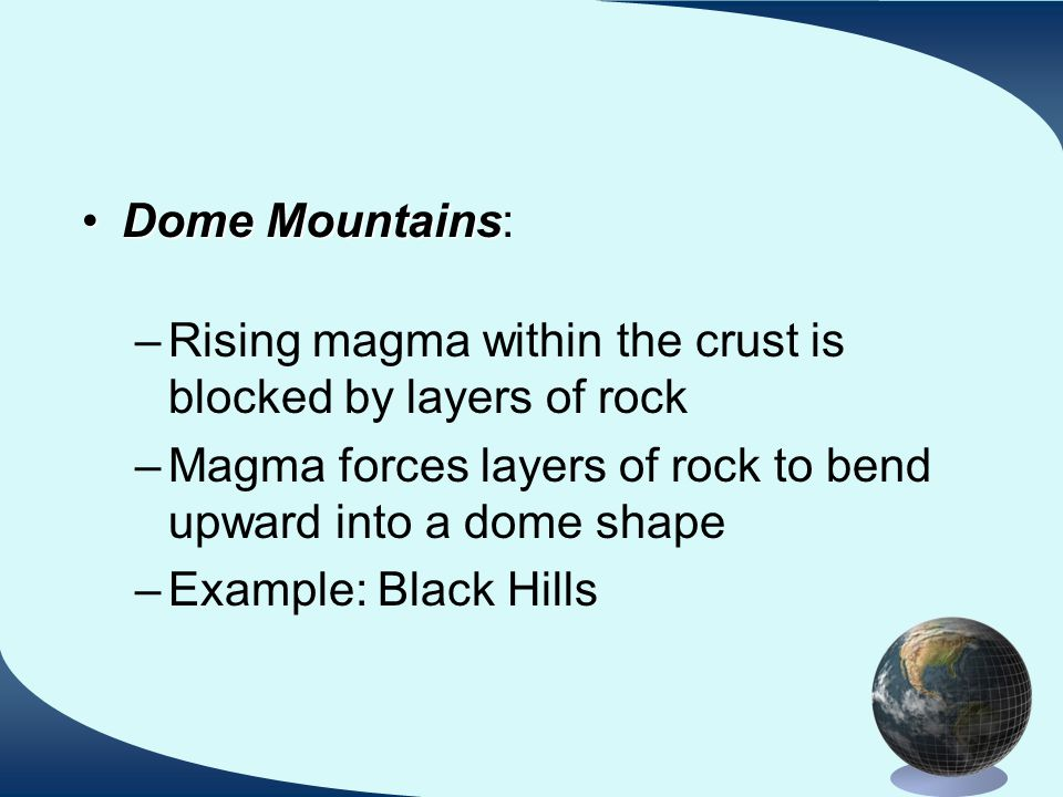 Dome MountainsDome Mountains: –Rising magma within the crust is blocked by layers of rock –Magma forces layers of rock to bend upward into a dome shape –Example: Black Hills