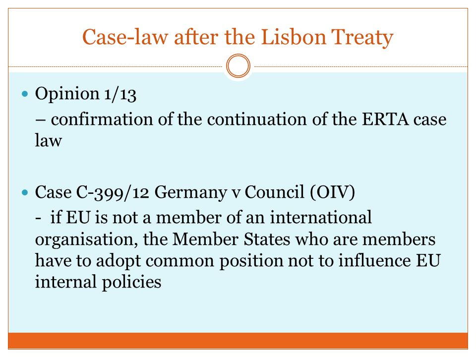 Case-law after the Lisbon Treaty Opinion 1/13 – confirmation of the continuation of the ERTA case law Case C-399/12 Germany v Council (OIV) - if EU is not a member of an international organisation, the Member States who are members have to adopt common position not to influence EU internal policies