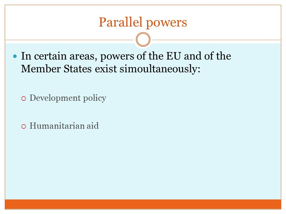 Parallel powers In certain areas, powers of the EU and of the Member States exist simoultaneously:  Development policy  Humanitarian aid