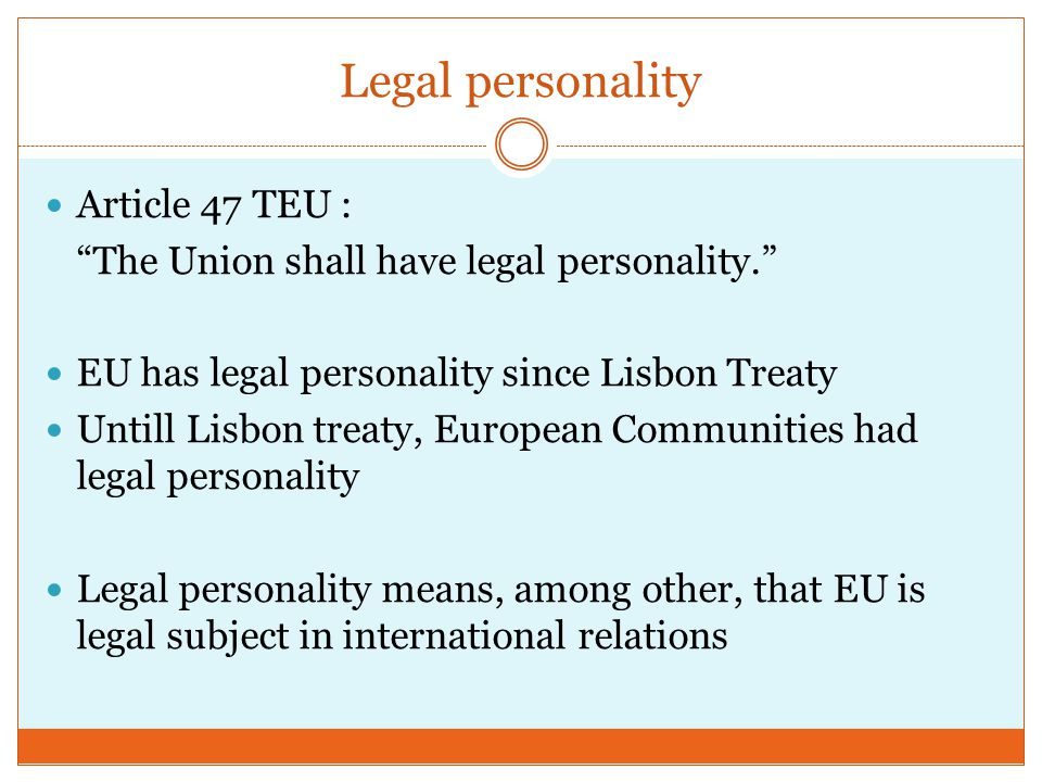 Legal personality Article 47 TEU : The Union shall have legal personality. EU has legal personality since Lisbon Treaty Untill Lisbon treaty, European Communities had legal personality Legal personality means, among other, that EU is legal subject in international relations