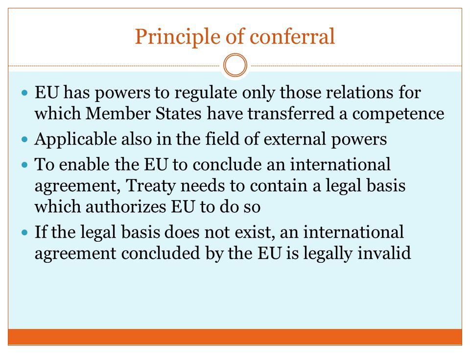 Principle of conferral EU has powers to regulate only those relations for which Member States have transferred a competence Applicable also in the field of external powers To enable the EU to conclude an international agreement, Treaty needs to contain a legal basis which authorizes EU to do so If the legal basis does not exist, an international agreement concluded by the EU is legally invalid