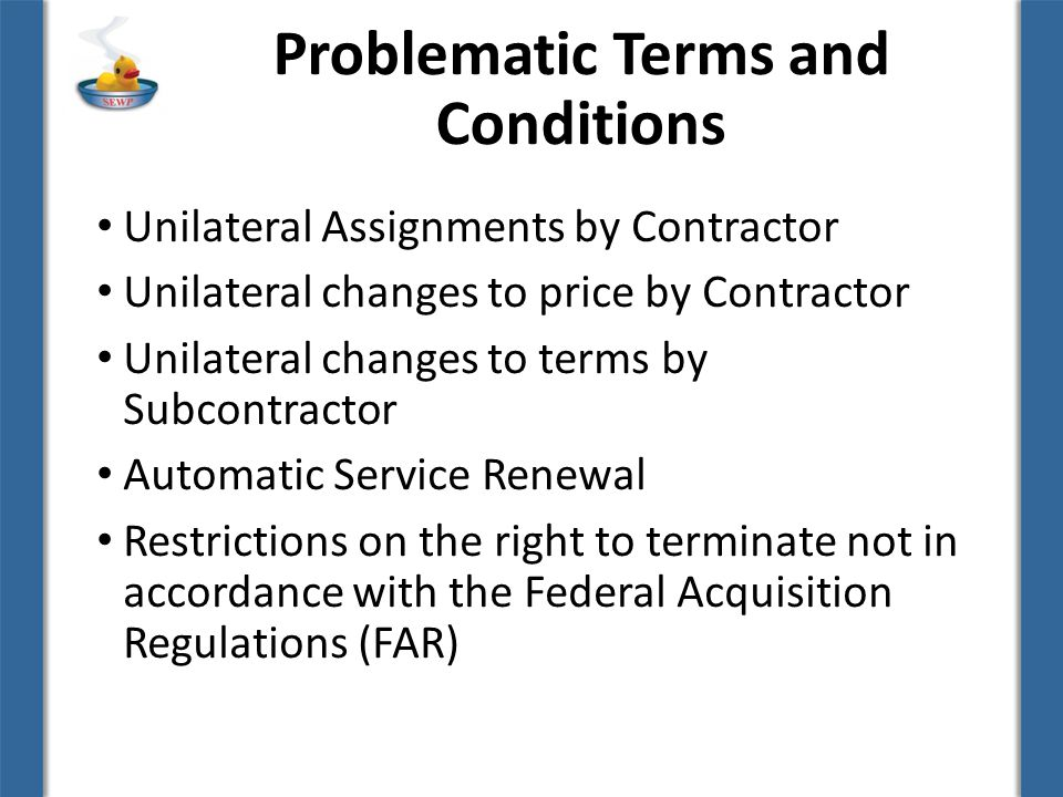 Problematic Terms and Conditions Unilateral Assignments by Contractor Unilateral changes to price by Contractor Unilateral changes to terms by Subcontractor Automatic Service Renewal Restrictions on the right to terminate not in accordance with the Federal Acquisition Regulations (FAR)