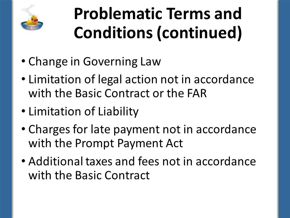 Problematic Terms and Conditions (continued) Change in Governing Law Limitation of legal action not in accordance with the Basic Contract or the FAR Limitation of Liability Charges for late payment not in accordance with the Prompt Payment Act Additional taxes and fees not in accordance with the Basic Contract