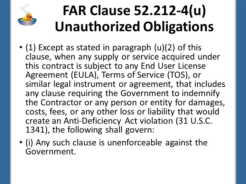 FAR Clause (u) Unauthorized Obligations (1) Except as stated in paragraph (u)(2) of this clause, when any supply or service acquired under this contract is subject to any End User License Agreement (EULA), Terms of Service (TOS), or similar legal instrument or agreement, that includes any clause requiring the Government to indemnify the Contractor or any person or entity for damages, costs, fees, or any other loss or liability that would create an Anti-Deficiency Act violation (31 U.S.C.