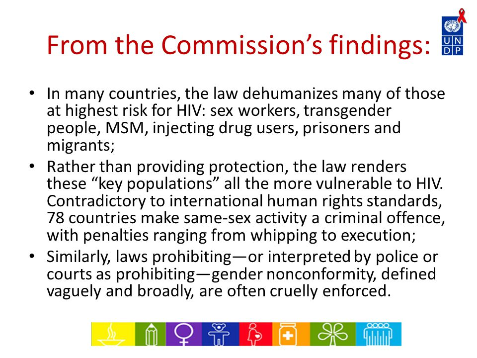 From the Commission's findings: In many countries, the law dehumanizes many of those at highest risk for HIV: sex workers, transgender people, MSM, injecting drug users, prisoners and migrants; Rather than providing protection, the law renders these key populations all the more vulnerable to HIV.