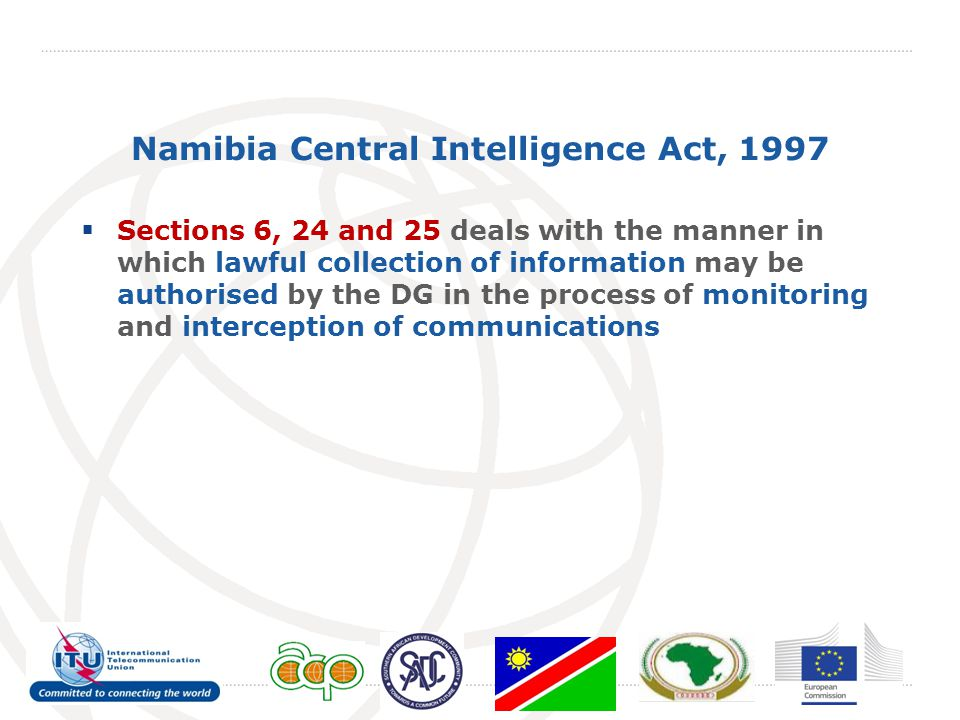 Namibia Central Intelligence Act, 1997  Sections 6, 24 and 25 deals with the manner in which lawful collection of information may be authorised by the DG in the process of monitoring and interception of communications