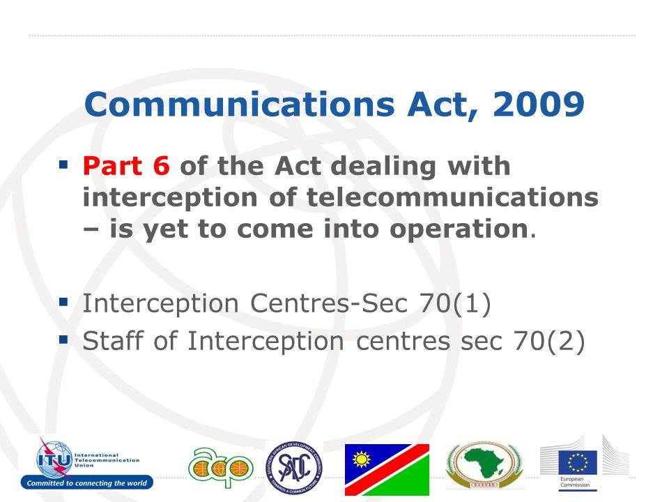 Communications Act, 2009  Part 6 of the Act dealing with interception of telecommunications – is yet to come into operation.
