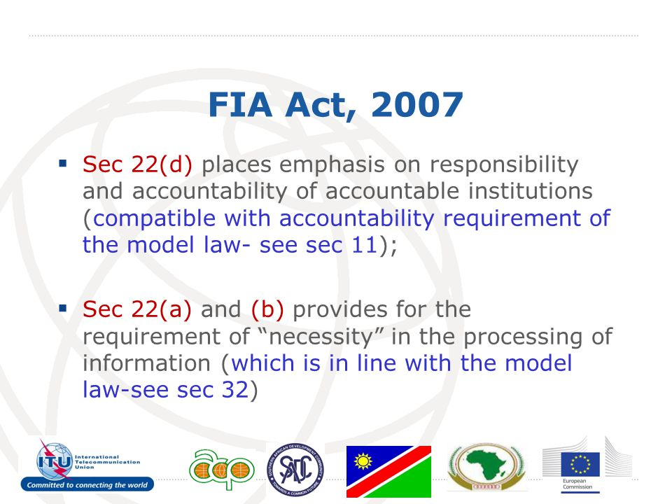 FIA Act, 2007  Sec 22(d) places emphasis on responsibility and accountability of accountable institutions (compatible with accountability requirement of the model law- see sec 11);  Sec 22(a) and (b) provides for the requirement of necessity in the processing of information (which is in line with the model law-see sec 32)