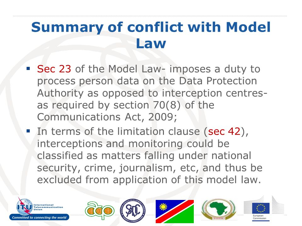 Summary of conflict with Model Law  Sec 23 of the Model Law- imposes a duty to process person data on the Data Protection Authority as opposed to interception centres- as required by section 70(8) of the Communications Act, 2009;  In terms of the limitation clause (sec 42), interceptions and monitoring could be classified as matters falling under national security, crime, journalism, etc, and thus be excluded from application of this model law.