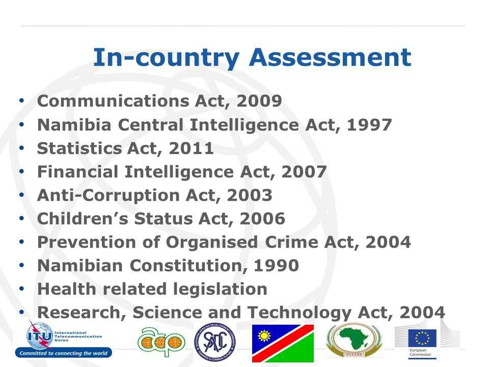 In-country Assessment Communications Act, 2009 Namibia Central Intelligence Act, 1997 Statistics Act, 2011 Financial Intelligence Act, 2007 Anti-Corruption Act, 2003 Children's Status Act, 2006 Prevention of Organised Crime Act, 2004 Namibian Constitution, 1990 Health related legislation Research, Science and Technology Act, 2004