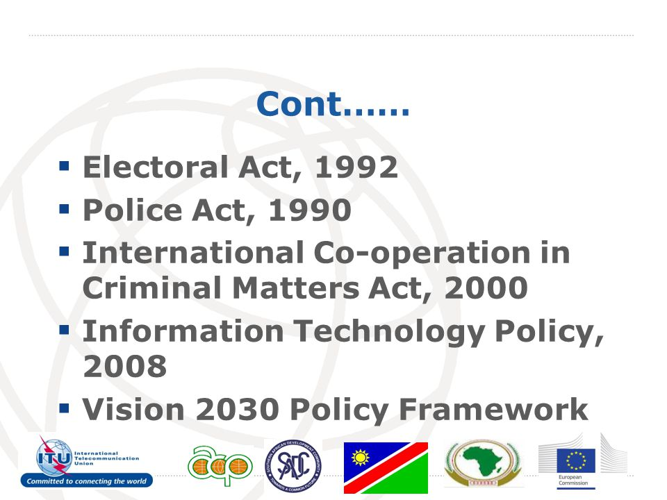 Cont……  Electoral Act, 1992  Police Act, 1990  International Co-operation in Criminal Matters Act, 2000  Information Technology Policy, 2008  Vision 2030 Policy Framework