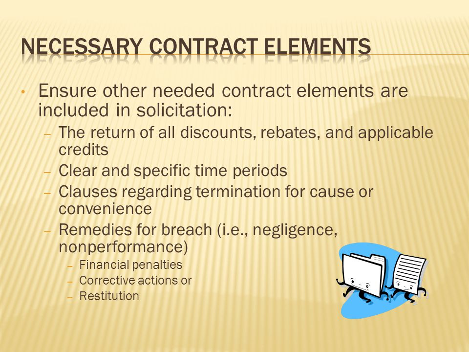 Ensure other needed contract elements are included in solicitation: – The return of all discounts, rebates, and applicable credits – Clear and specific time periods – Clauses regarding termination for cause or convenience – Remedies for breach (i.e., negligence, nonperformance) – Financial penalties – Corrective actions or – Restitution