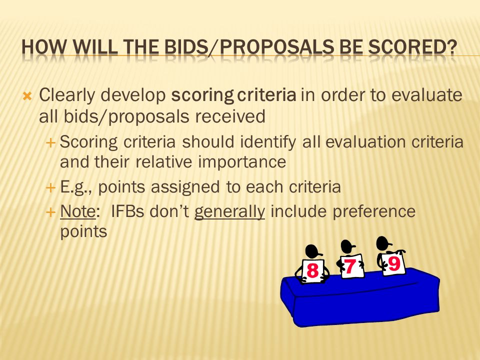  Clearly develop scoring criteria in order to evaluate all bids/proposals received  Scoring criteria should identify all evaluation criteria and their relative importance  E.g., points assigned to each criteria  Note: IFBs don't generally include preference points