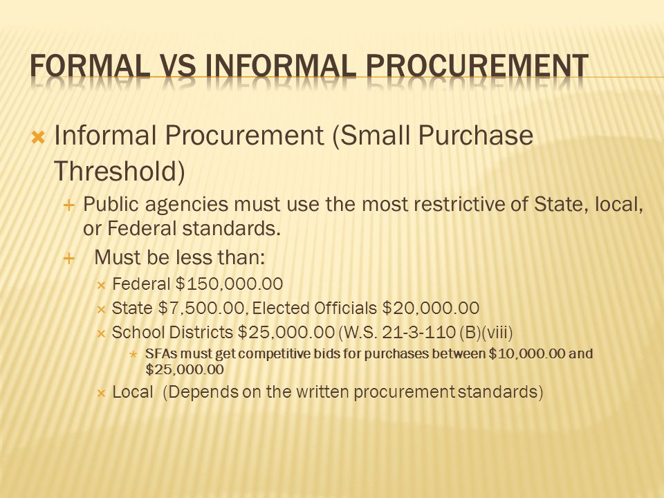  Informal Procurement (Small Purchase Threshold)  Public agencies must use the most restrictive of State, local, or Federal standards.