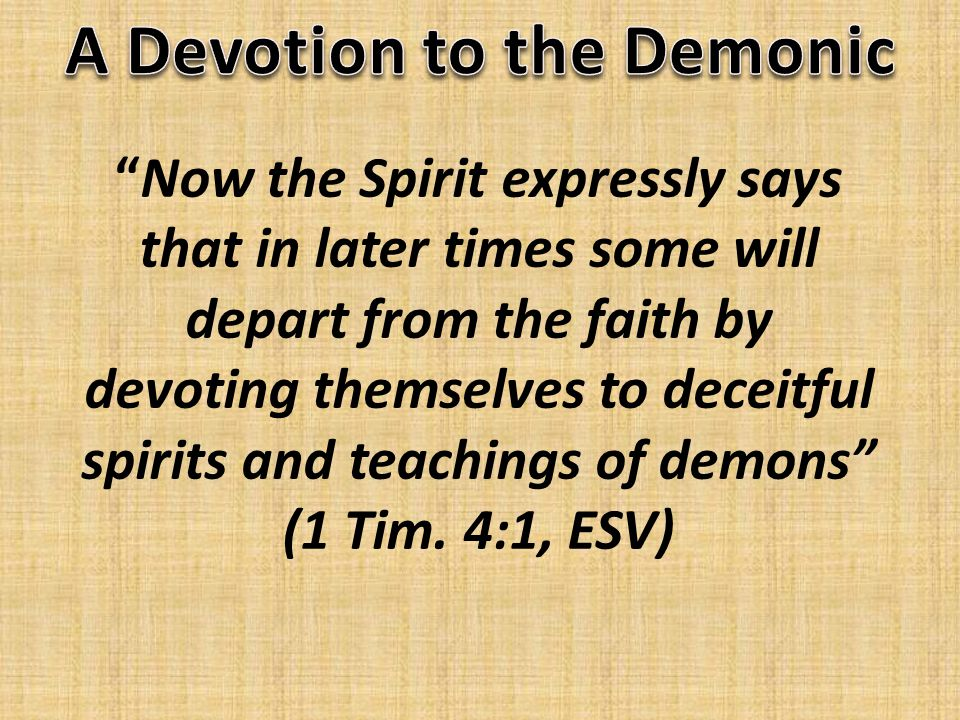 Now the Spirit expressly says that in later times some will depart from the faith by devoting themselves to deceitful spirits and teachings of demons (1 Tim.