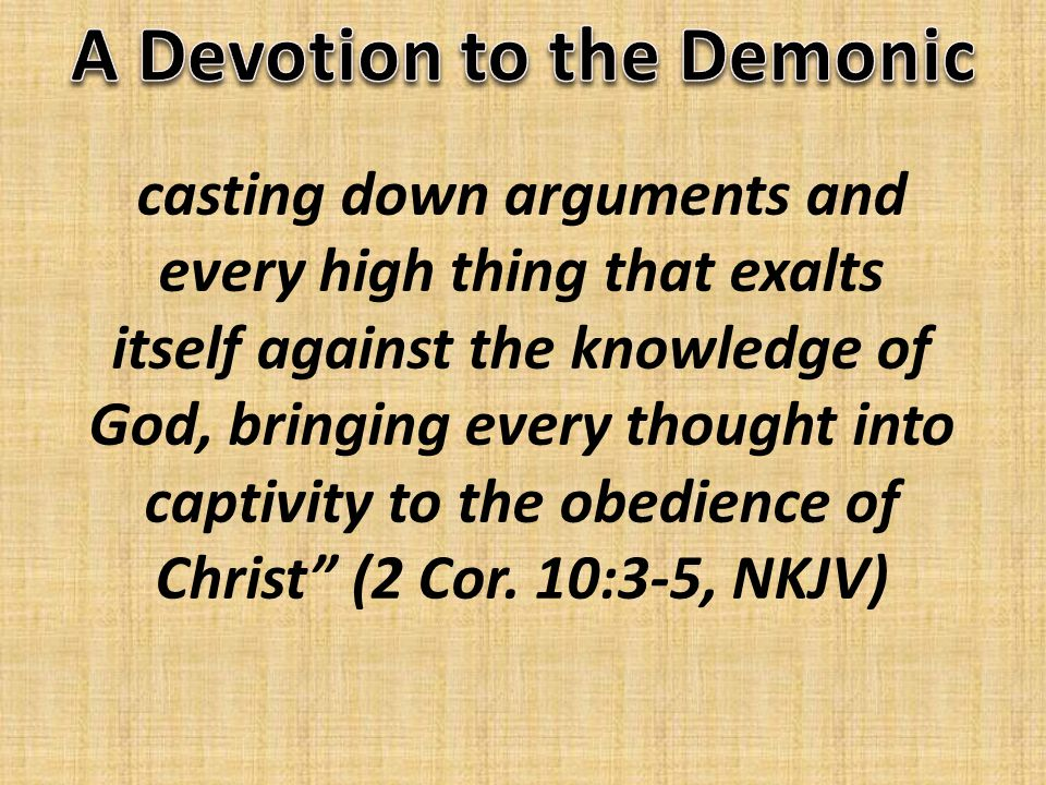 casting down arguments and every high thing that exalts itself against the knowledge of God, bringing every thought into captivity to the obedience of Christ (2 Cor.