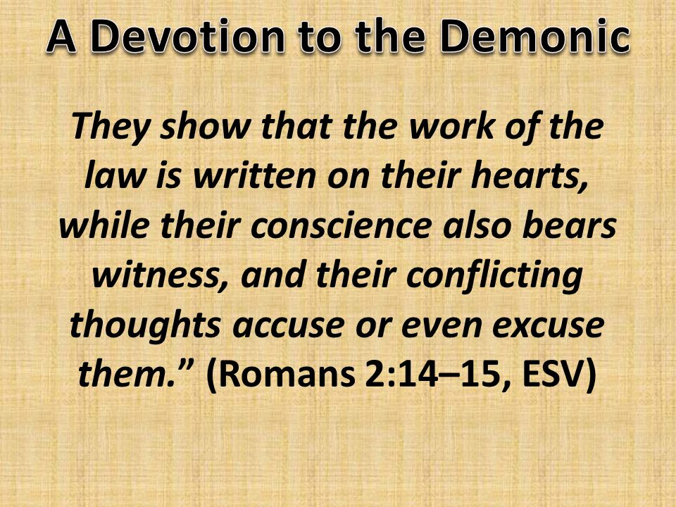 They show that the work of the law is written on their hearts, while their conscience also bears witness, and their conflicting thoughts accuse or even excuse them. (Romans 2:14–15, ESV)