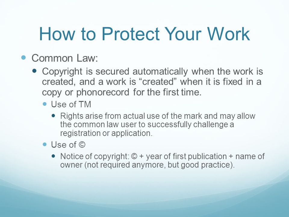 How to Protect Your Work Common Law: Copyright is secured automatically when the work is created, and a work is created when it is fixed in a copy or phonorecord for the first time.